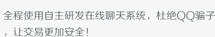 全程使用自主研发在线聊天系统,杜绝QQ骗子,让交易更加安全!